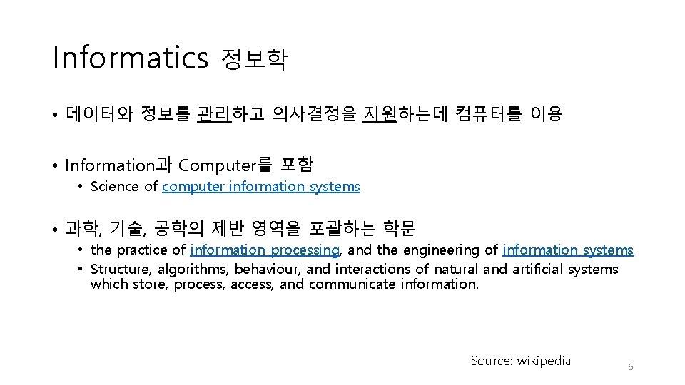 Informatics 정보학 • 데이터와 정보를 관리하고 의사결정을 지원하는데 컴퓨터를 이용 • Information과 Computer를 포함