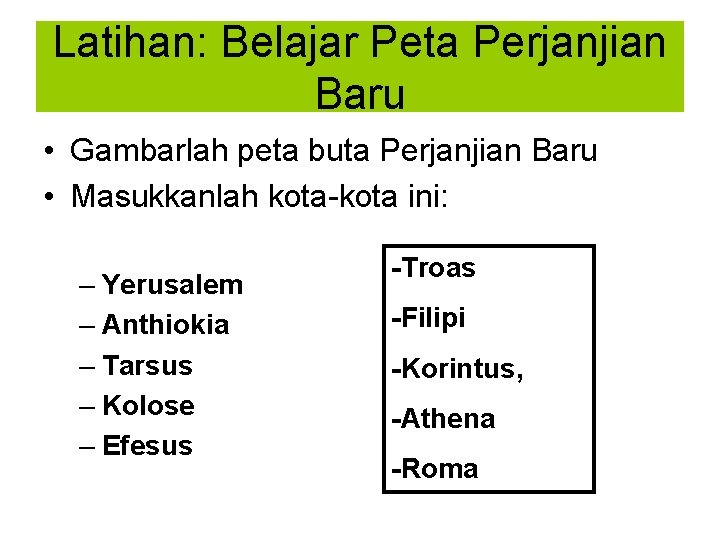 Latihan: Belajar Peta Perjanjian Baru • Gambarlah peta buta Perjanjian Baru • Masukkanlah kota-kota