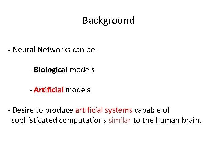 Background - Neural Networks can be : - Biological models - Artificial models -