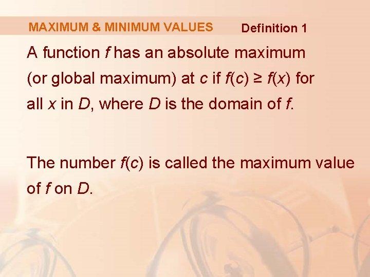MAXIMUM & MINIMUM VALUES Definition 1 A function f has an absolute maximum (or