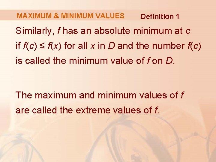 MAXIMUM & MINIMUM VALUES Definition 1 Similarly, f has an absolute minimum at c