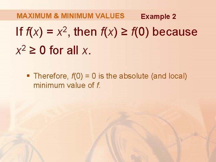 MAXIMUM & MINIMUM VALUES Example 2 If f(x) = x 2, then f(x) ≥