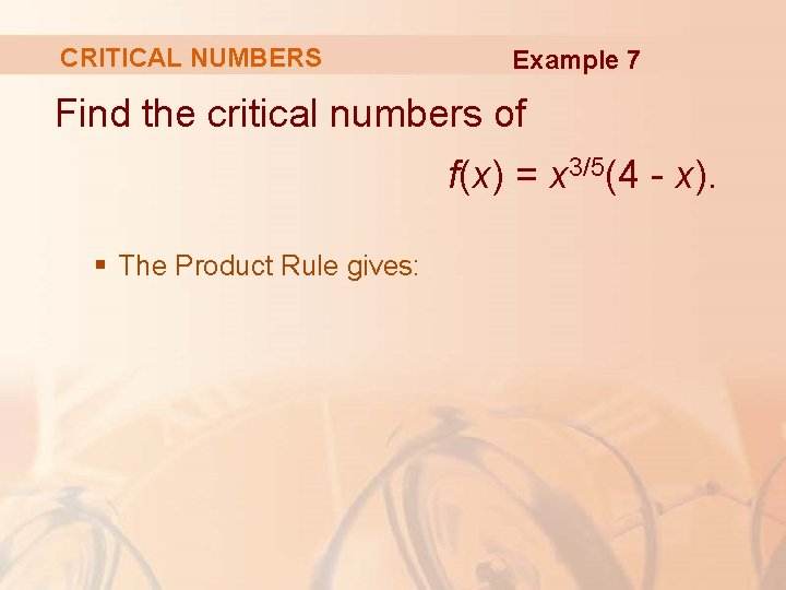 CRITICAL NUMBERS Example 7 Find the critical numbers of f(x) = x 3/5(4 -