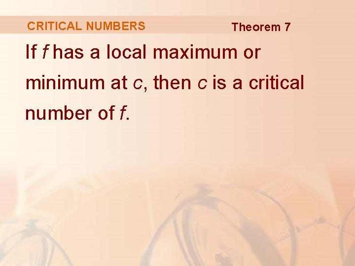 CRITICAL NUMBERS Theorem 7 If f has a local maximum or minimum at c,