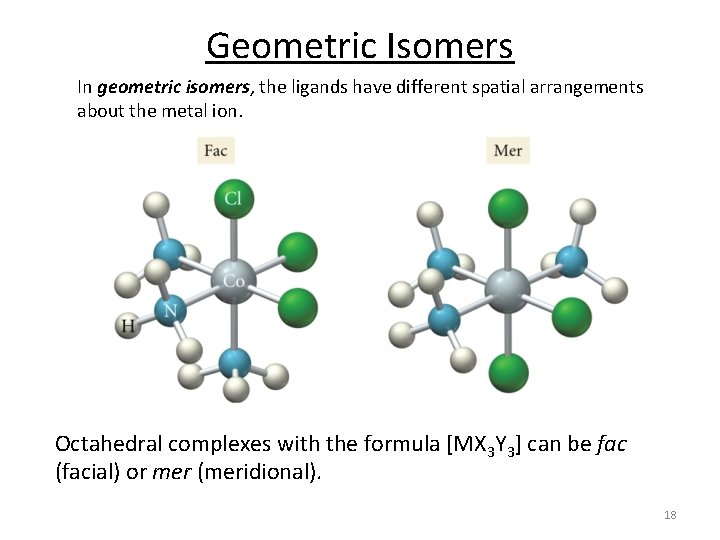 Geometric Isomers In geometric isomers, the ligands have different spatial arrangements about the metal