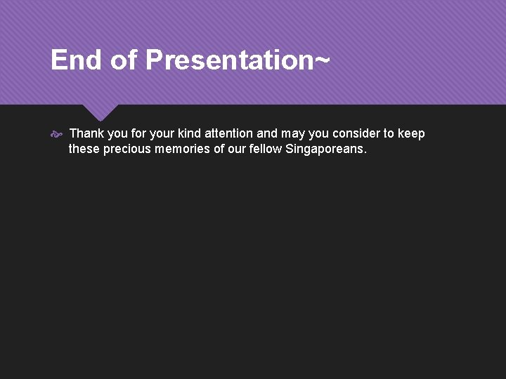 End of Presentation~ Thank you for your kind attention and may you consider to