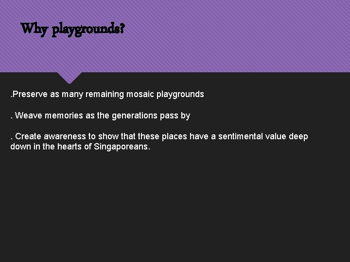 Why playgrounds? . Preserve as many remaining mosaic playgrounds. Weave memories as the generations
