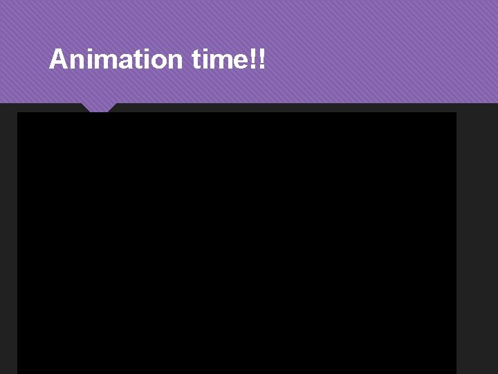 Animation time!!