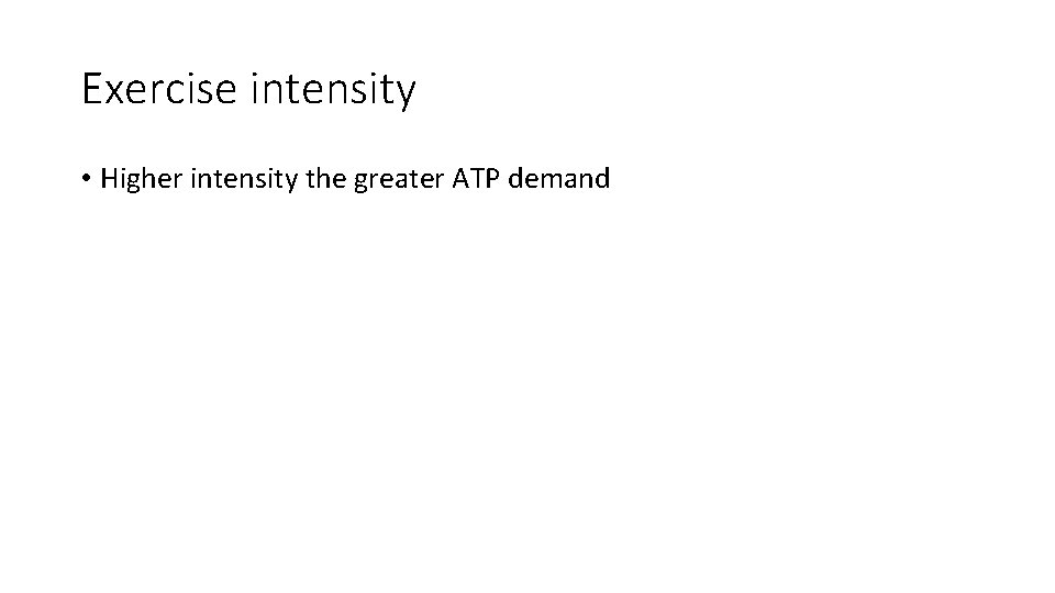 Exercise intensity • Higher intensity the greater ATP demand