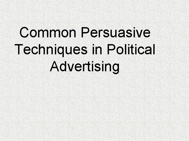 Common Persuasive Techniques in Political Advertising