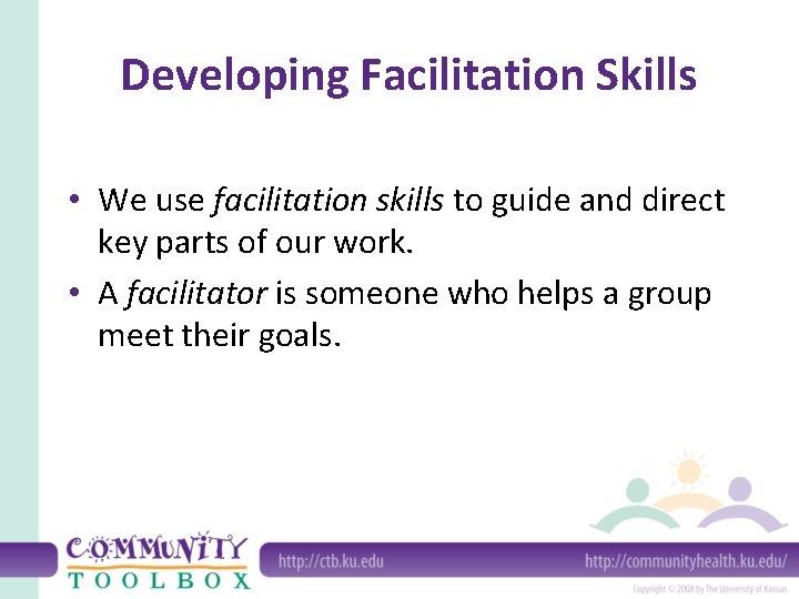 Developing Facilitation Skills • We use facilitation skills to guide and direct key parts