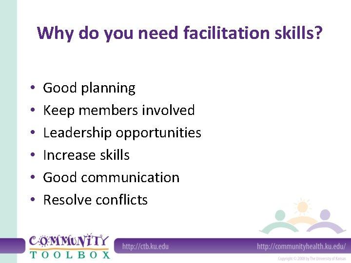 Why do you need facilitation skills? • • • Good planning Keep members involved