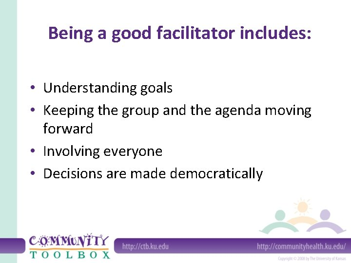 Being a good facilitator includes: • Understanding goals • Keeping the group and the