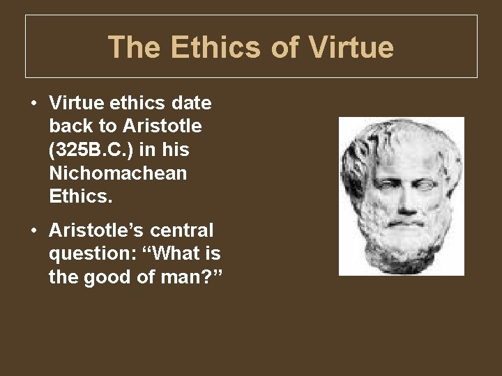 The Ethics of Virtue • Virtue ethics date back to Aristotle (325 B. C.