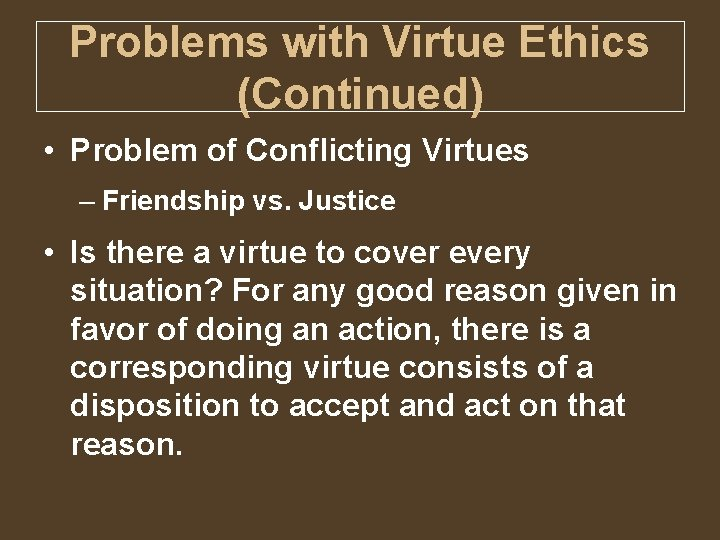Problems with Virtue Ethics (Continued) • Problem of Conflicting Virtues – Friendship vs. Justice