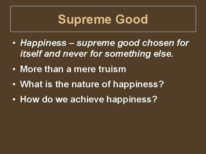 Supreme Good • Happiness – supreme good chosen for itself and never for something