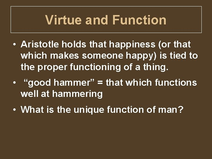 Virtue and Function • Aristotle holds that happiness (or that which makes someone happy)