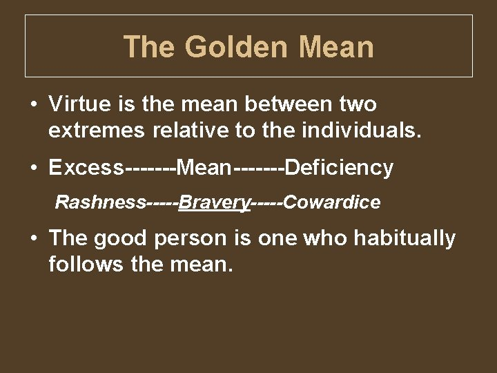 The Golden Mean • Virtue is the mean between two extremes relative to the