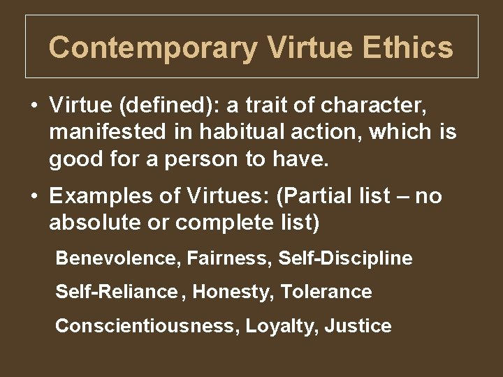 Contemporary Virtue Ethics • Virtue (defined): a trait of character, manifested in habitual action,