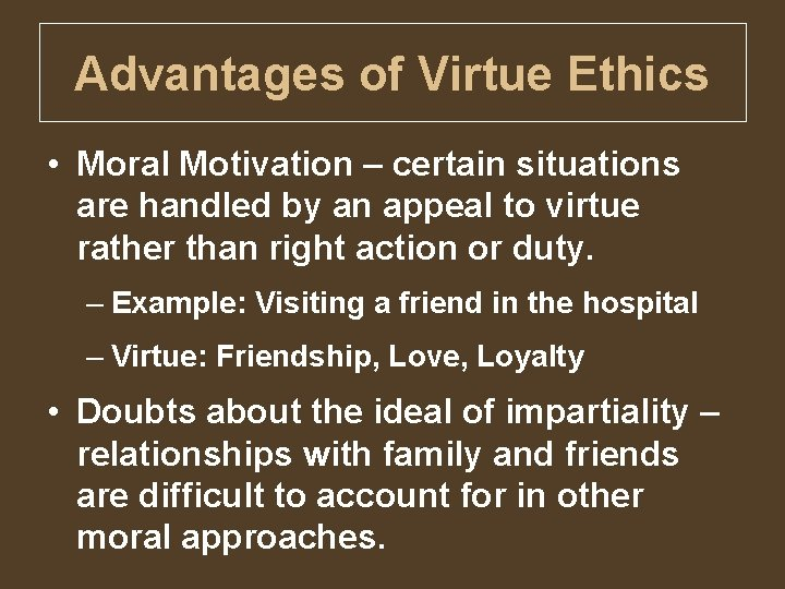 Advantages of Virtue Ethics • Moral Motivation – certain situations are handled by an