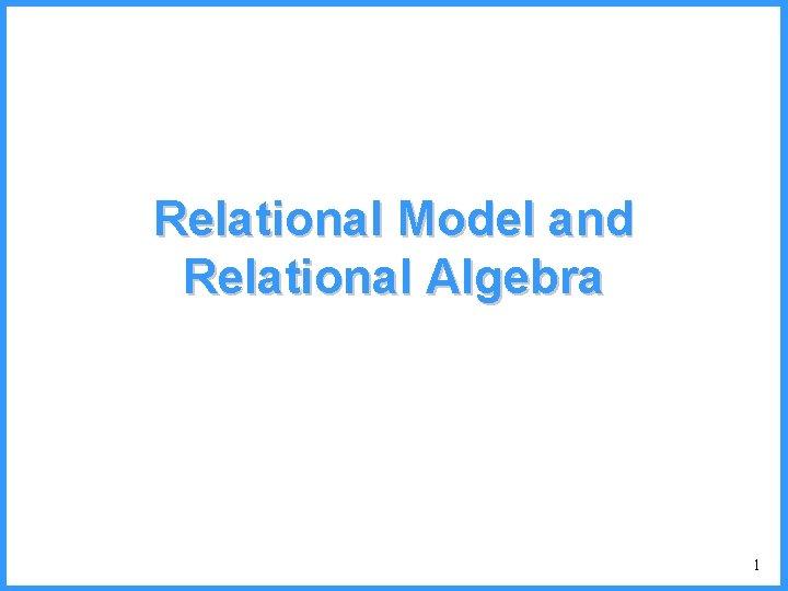 Relational Model and Relational Algebra 1