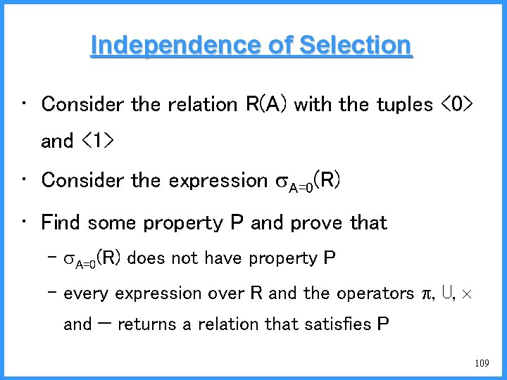 Independence of Selection • Consider the relation R(A) with the tuples <0> and <1>