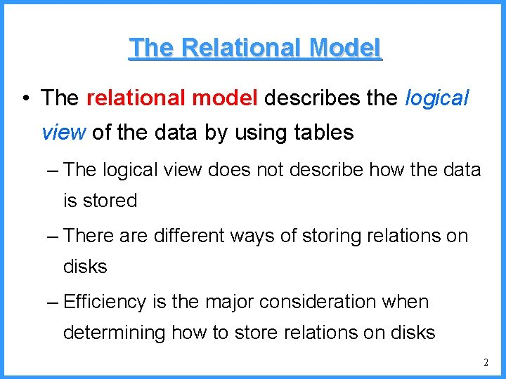 The Relational Model • The relational model describes the logical view of the data
