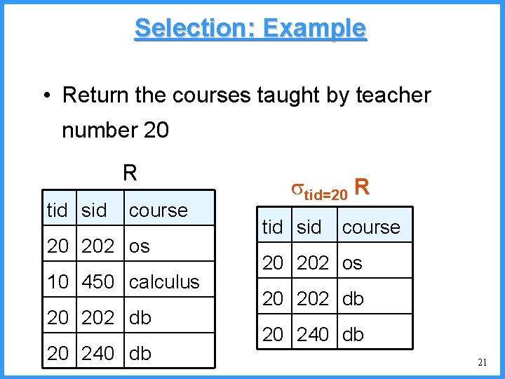Selection: Example • Return the courses taught by teacher number 20 R tid sid