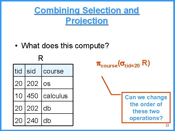 Combining Selection and Projection • What does this compute? R tid sid course( tid=20