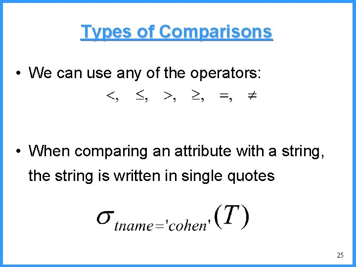 Types of Comparisons • We can use any of the operators: • When comparing