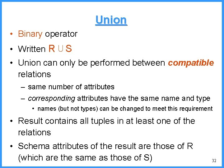 Union • Binary operator • Written R ⋃ S • Union can only be