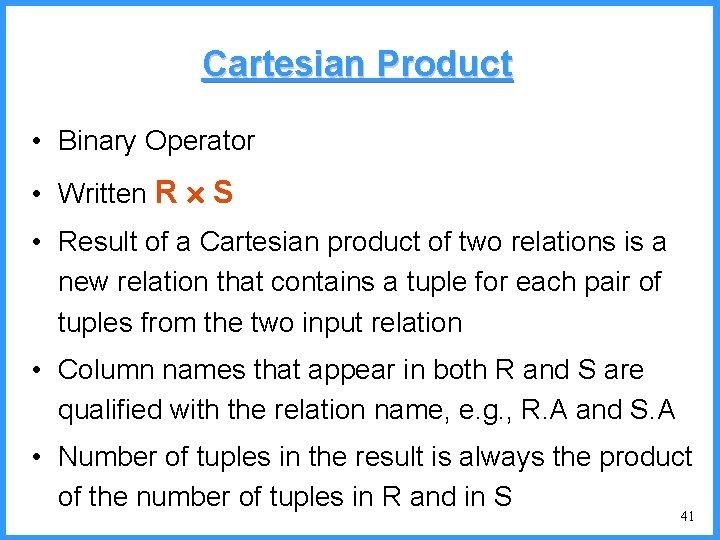 Cartesian Product • Binary Operator • Written R S • Result of a Cartesian