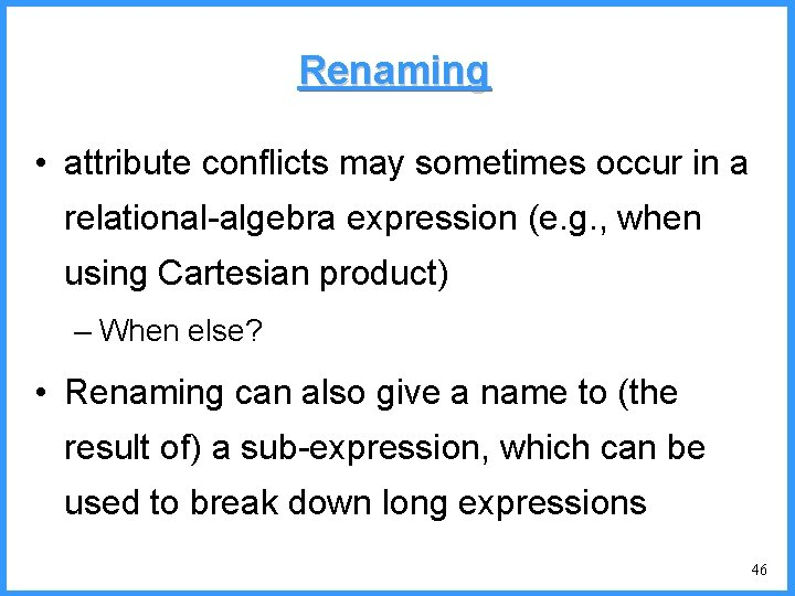 Renaming • attribute conflicts may sometimes occur in a relational-algebra expression (e. g. ,
