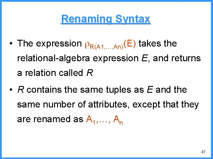 Renaming Syntax • The expression R(A 1, …, An)(E) takes the relational-algebra expression E,