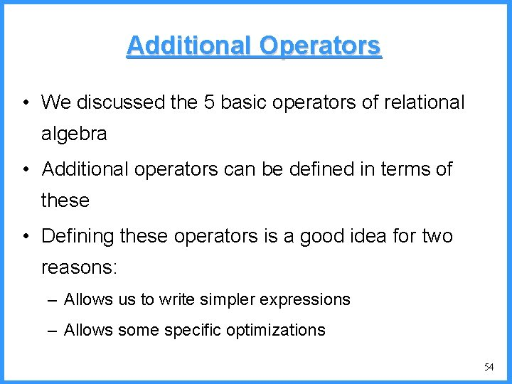 Additional Operators • We discussed the 5 basic operators of relational algebra • Additional