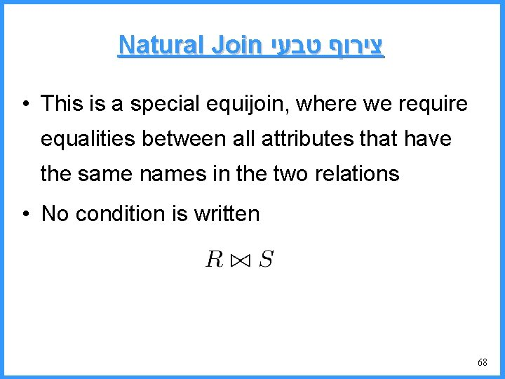 Natural Join צירוף טבעי • This is a special equijoin, where we require equalities