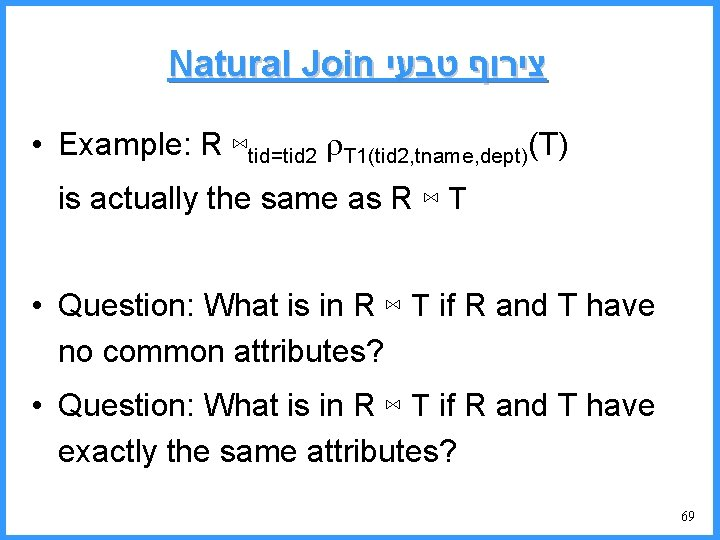 Natural Join צירוף טבעי • Example: R ⋈tid=tid 2 T 1(tid 2, tname, dept)(T)