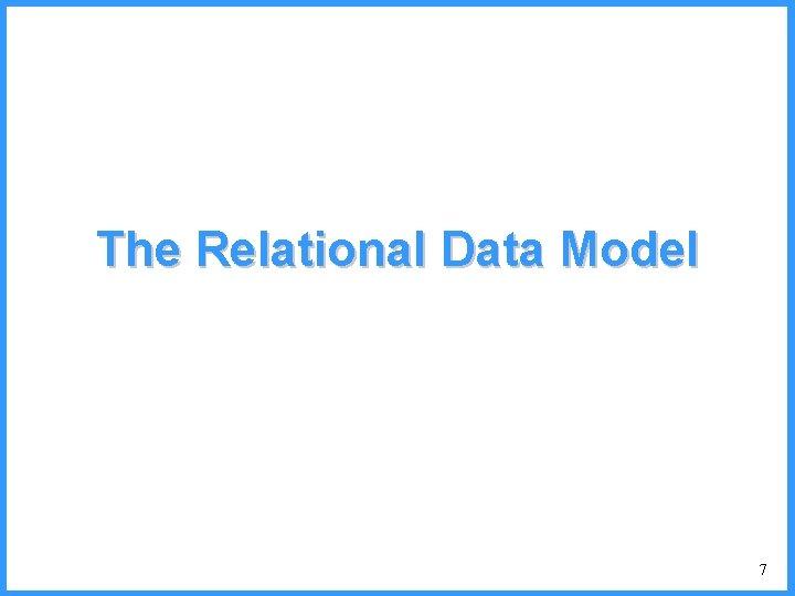 The Relational Data Model 7