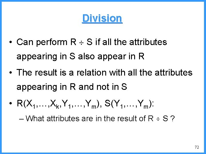 Division • Can perform R S if all the attributes appearing in S also