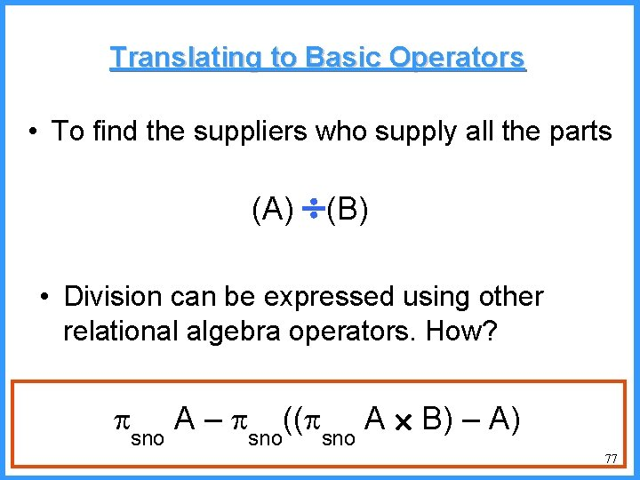 Translating to Basic Operators • To find the suppliers who supply all the parts