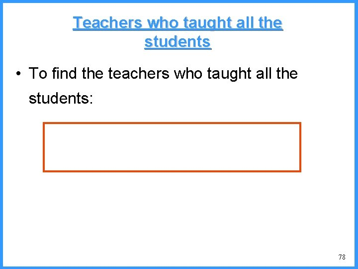 Teachers who taught all the students • To find the teachers who taught all