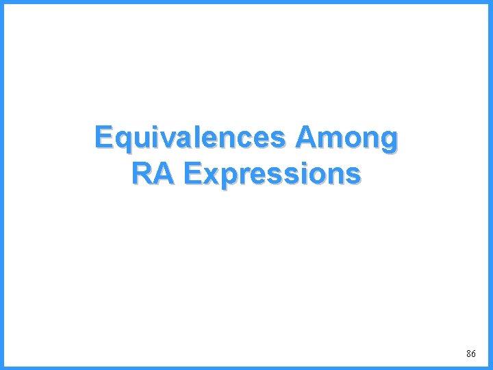 Equivalences Among RA Expressions 86