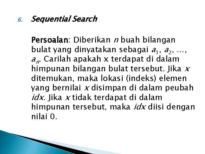 6. Sequential Search Persoalan: Diberikan n buah bilangan bulat yang dinyatakan sebagai a 1,