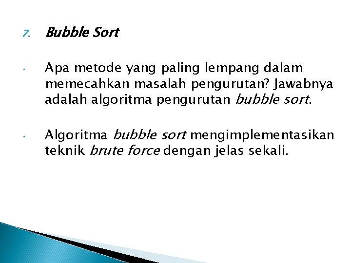 7. • • Bubble Sort Apa metode yang paling lempang dalam memecahkan masalah pengurutan?