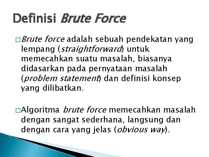 Definisi Brute Force �Brute force adalah sebuah pendekatan yang lempang (straightforward) untuk memecahkan suatu