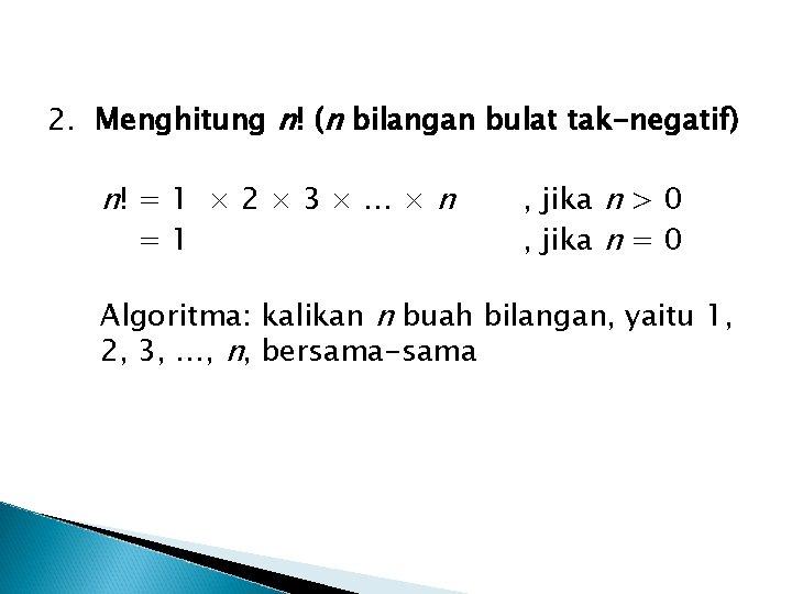 2. Menghitung n! (n bilangan bulat tak-negatif) n! = 1 × 2 × 3