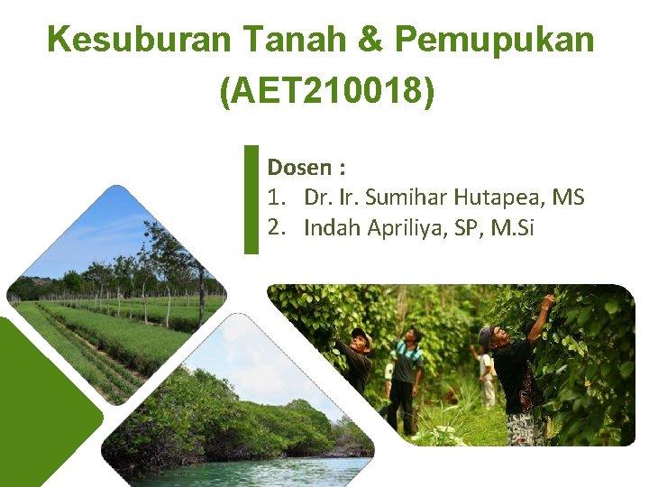 Kesuburan Tanah & Pemupukan (AET 210018) Dosen : 1. Dr. Ir. Sumihar Hutapea, MS