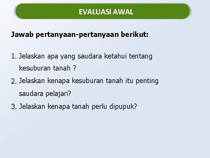 EVALUASI AWAL Jawab pertanyaan-pertanyaan berikut: 1. Jelaskan apa yang saudara ketahui tentang kesuburan tanah