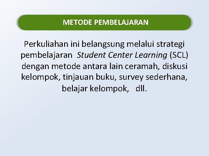 METODE PEMBELAJARAN Perkuliahan ini belangsung melalui strategi pembelajaran Student Center Learning (SCL) dengan metode