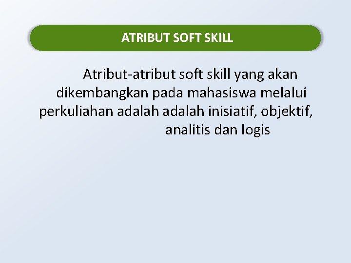 ATRIBUT SOFT SKILL Atribut-atribut soft skill yang akan dikembangkan pada mahasiswa melalui perkuliahan adalah